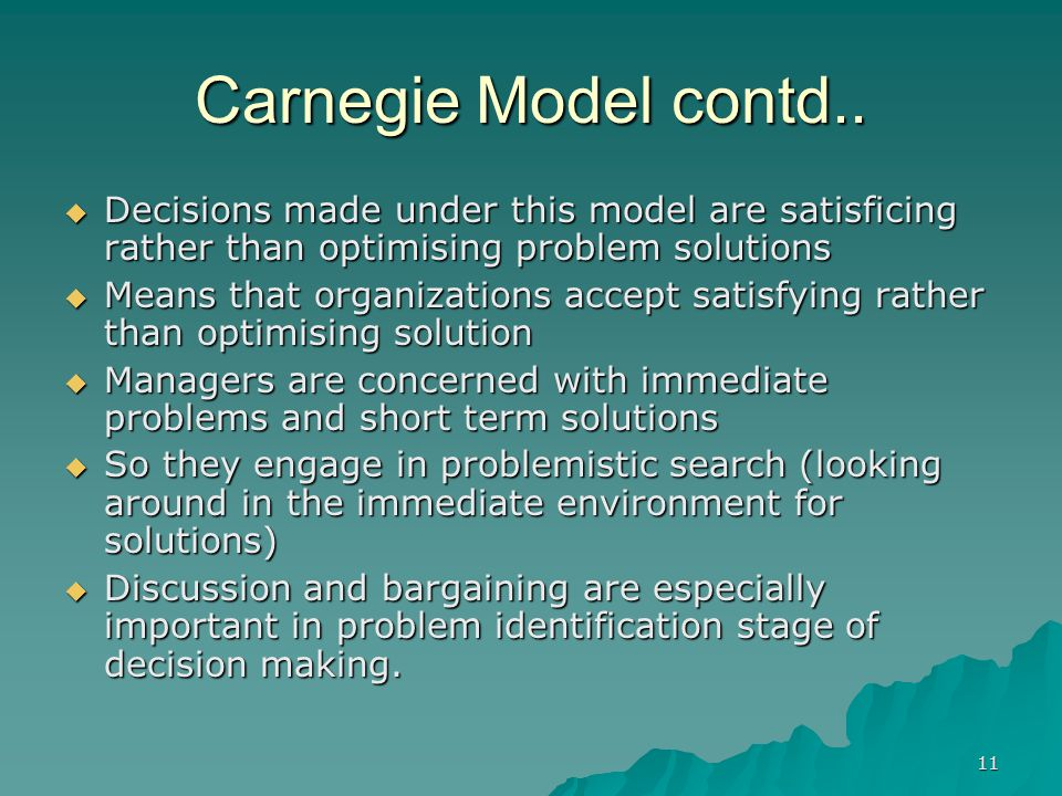 11 Carnegie Model contd..  Decisions made under this model are satisficing rather than optimising problem solutions  Means that organizations accept
