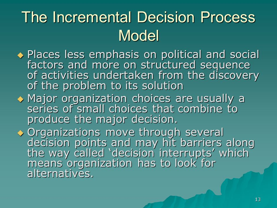 13 The Incremental Decision Process Model  Places less emphasis on political and social factors and more on structured sequence of activities undertaken from the discovery of the problem to its solution  Major organization choices are usually a series of small choices that combine to produce the major decision.