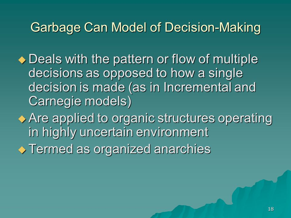 18 Garbage Can Model of Decision-Making  Deals with the pattern or flow of multiple decisions as opposed to how a single decision is made (as in Incremental and Carnegie models)  Are applied to organic structures operating in highly uncertain environment  Termed as organized anarchies