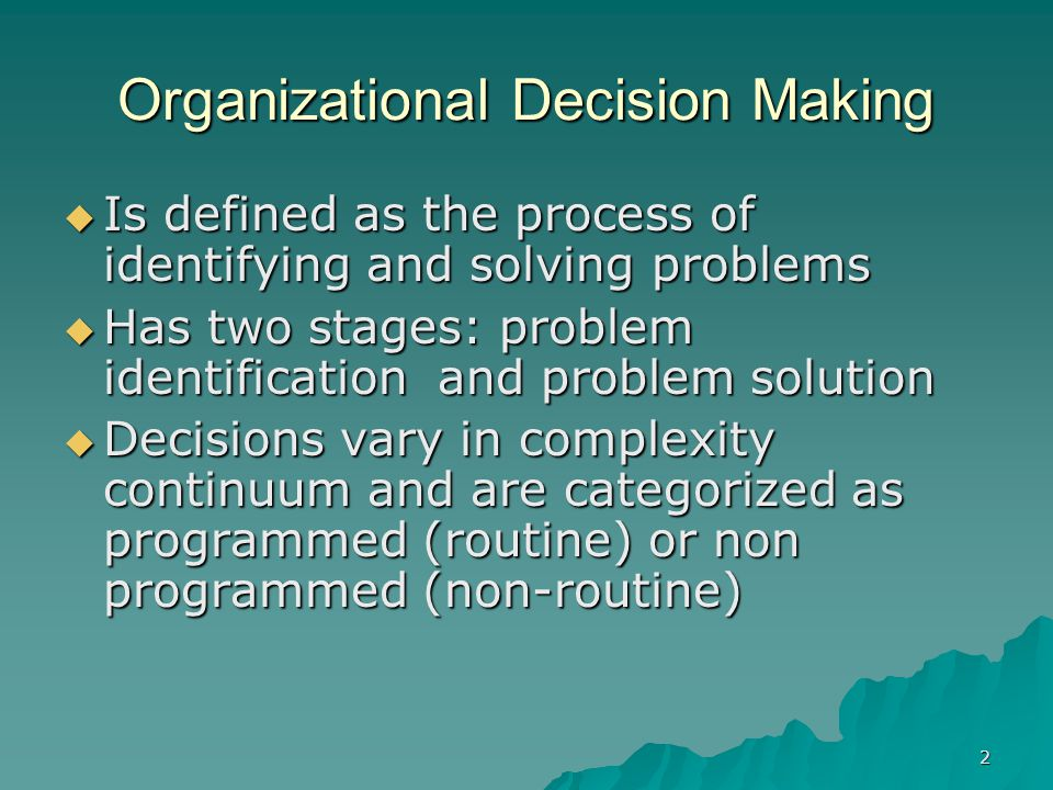 2 Organizational Decision Making  Is defined as the process of identifying and solving problems  Has two stages: problem identification and problem solution  Decisions vary in complexity continuum and are categorized as programmed (routine) or non programmed (non-routine)
