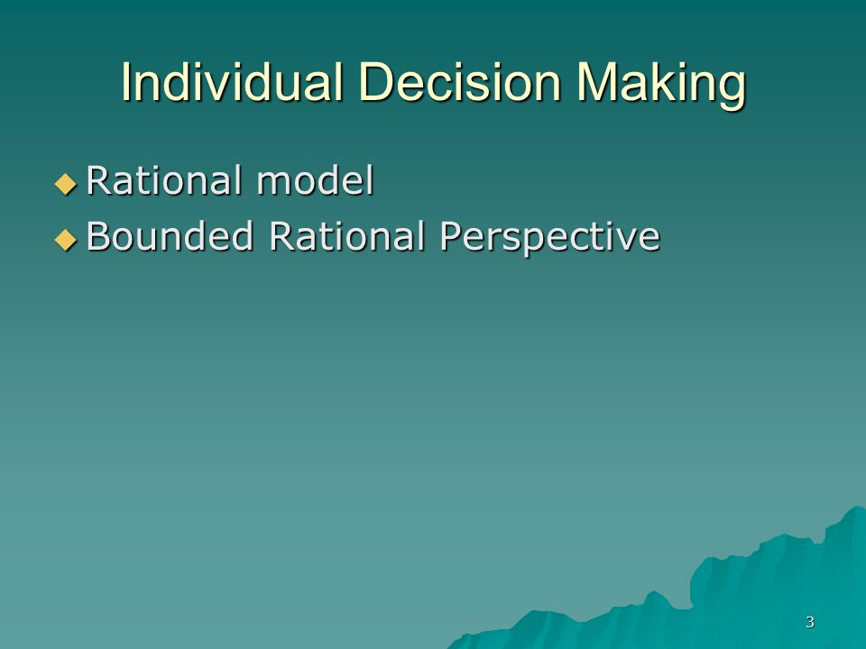 3 Individual Decision Making  Rational model  Bounded Rational Perspective