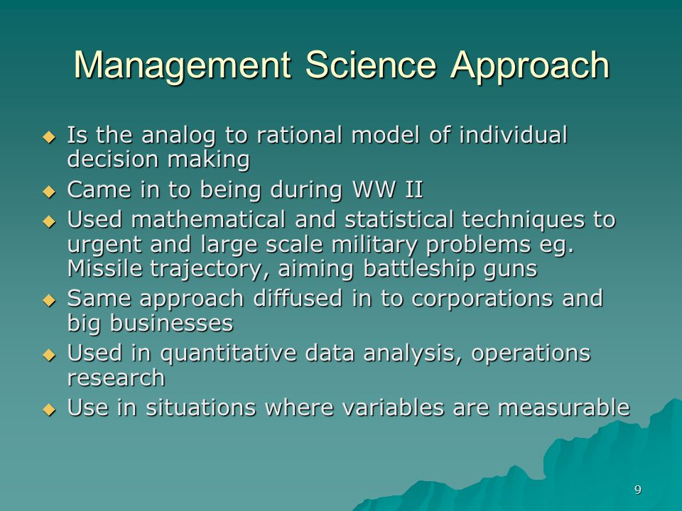 9 Management Science Approach  Is the analog to rational model of individual decision making  Came in to being during WW II  Used mathematical and statistical techniques to urgent and large scale military problems eg.
