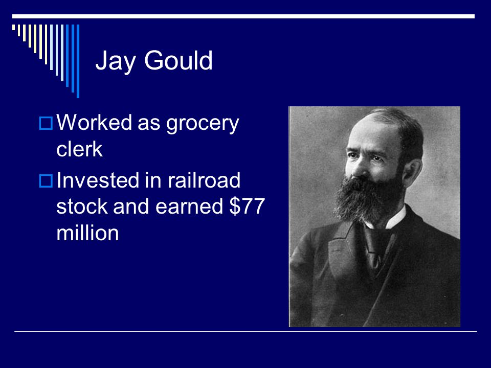 Jay Gould  Worked as grocery clerk  Invested in railroad stock and earned $77 million