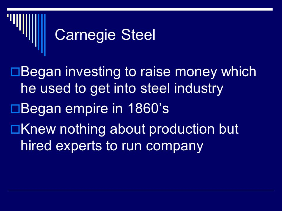 Carnegie Steel  Began investing to raise money which he used to get into steel industry  Began empire in 1860's  Knew nothing about production but hired experts to run company
