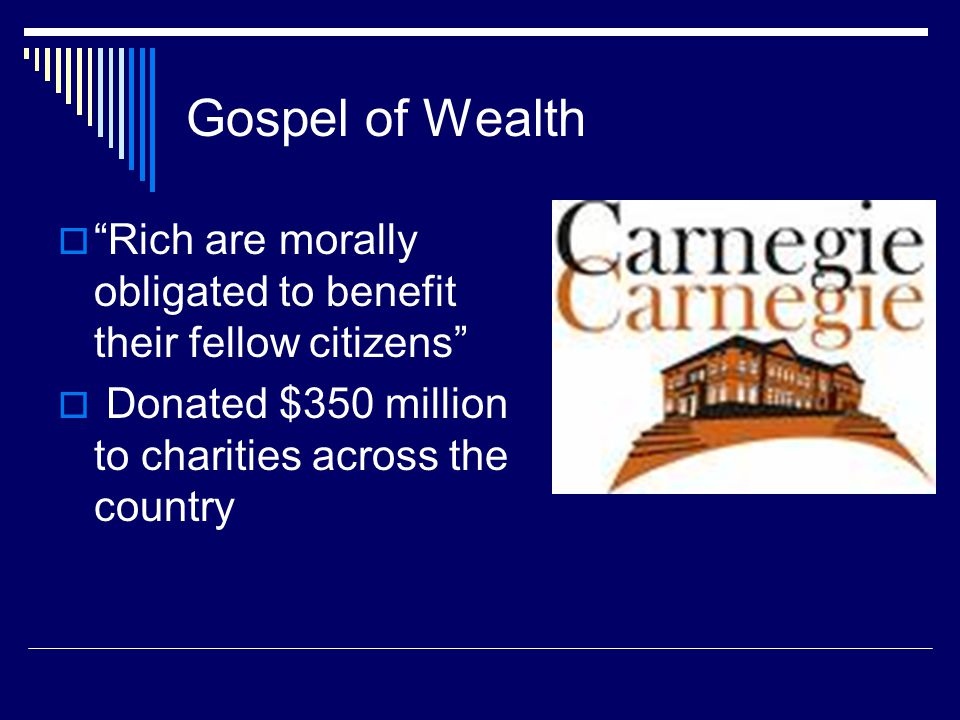Gospel of Wealth  Rich are morally obligated to benefit their fellow citizens  Donated $350 million to charities across the country