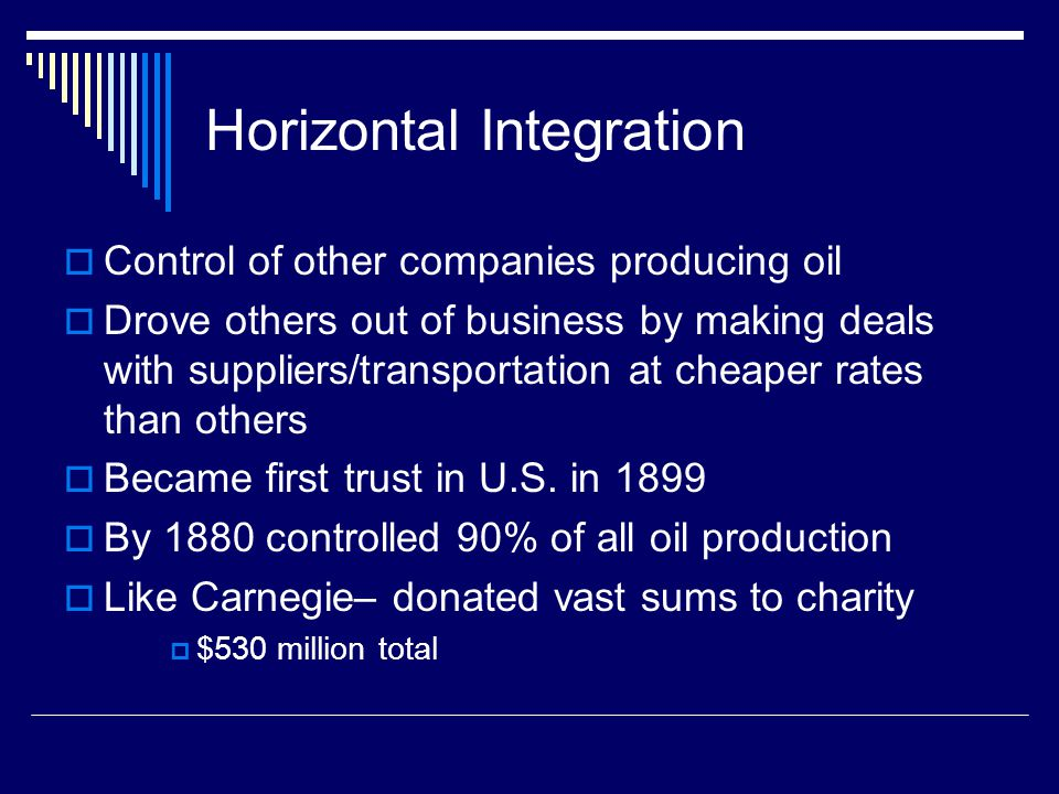 Horizontal Integration  Control of other companies producing oil  Drove others out of business by making deals with suppliers/transportation at cheaper rates than others  Became first trust in U.S.