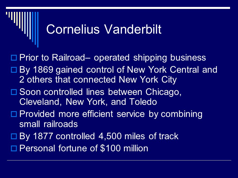 Cornelius Vanderbilt  Prior to Railroad– operated shipping business  By 1869 gained control of New York Central and 2 others that connected New York City  Soon controlled lines between Chicago, Cleveland, New York, and Toledo  Provided more efficient service by combining small railroads  By 1877 controlled 4,500 miles of track  Personal fortune of $100 million