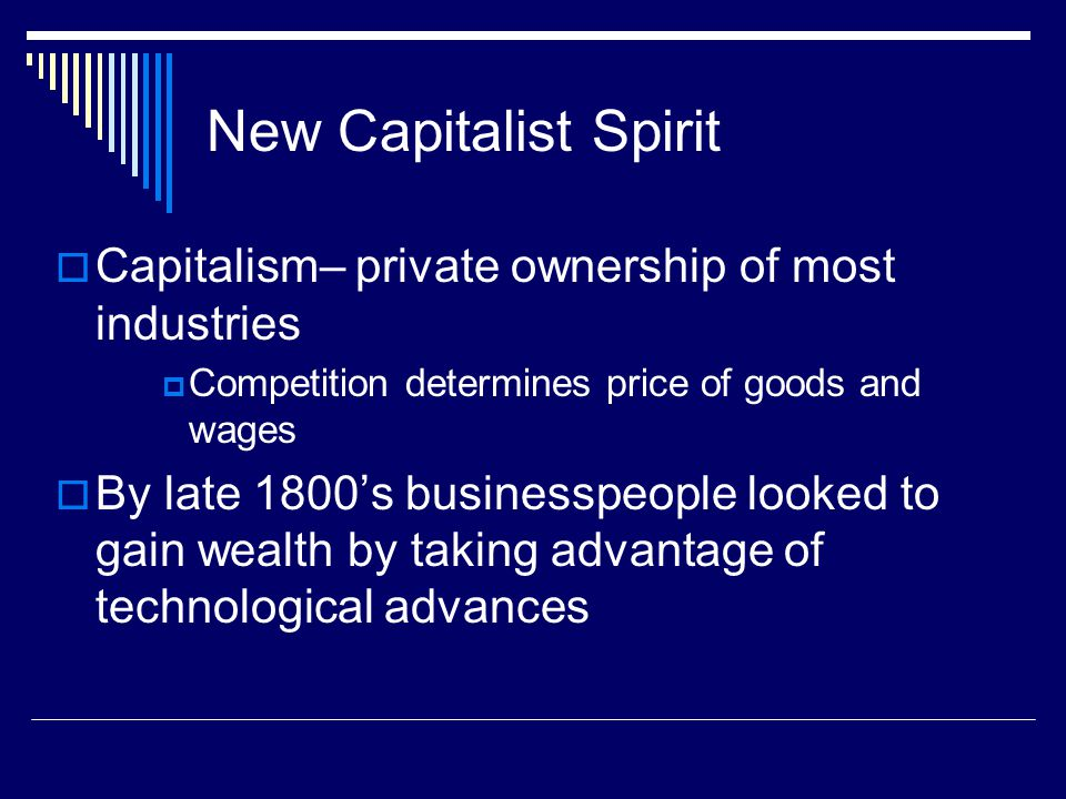 New Capitalist Spirit  Capitalism– private ownership of most industries  Competition determines price of goods and wages  By late 1800's businesspeople looked to gain wealth by taking advantage of technological advances