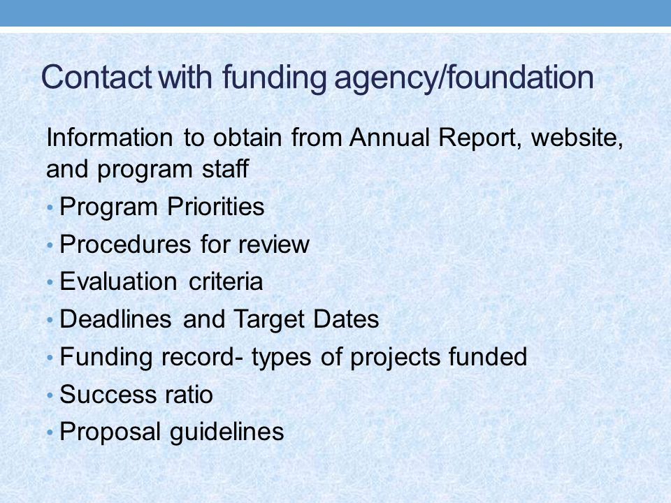Contact with funding agency/foundation Information to obtain from Annual Report, website, and program staff Program Priorities Procedures for review Evaluation criteria Deadlines and Target Dates Funding record- types of projects funded Success ratio Proposal guidelines