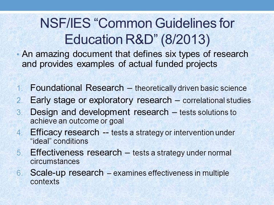 NSF/IES Common Guidelines for Education R&D (8/2013) An amazing document that defines six types of research and provides examples of actual funded projects 1.