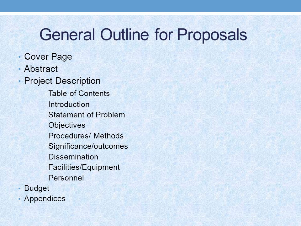 General Outline for Proposals Cover Page Abstract Project Description Table of Contents Introduction Statement of Problem Objectives Procedures/ Methods Significance/outcomes Dissemination Facilities/Equipment Personnel Budget Appendices