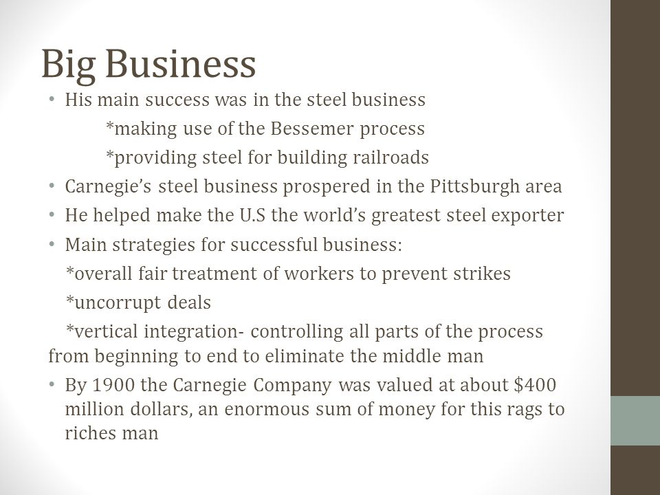 Big Business His main success was in the steel business *making use of the Bessemer process *providing steel for building railroads Carnegie's steel b