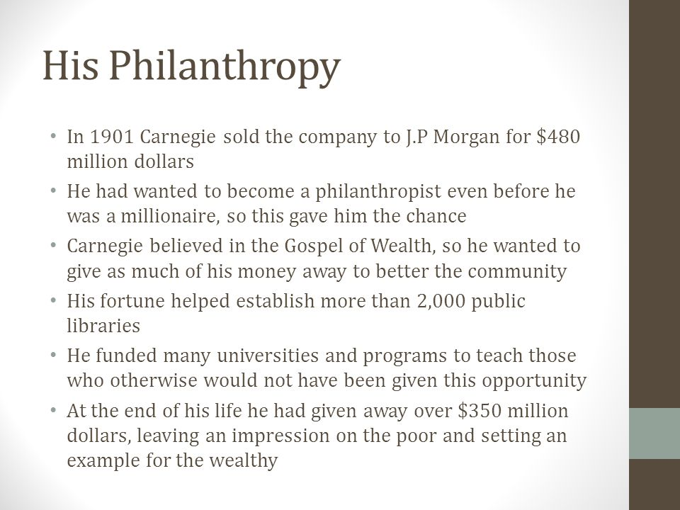 His Philanthropy In 1901 Carnegie sold the company to J.P Morgan for $480 million dollars He had wanted to become a philanthropist even before he was