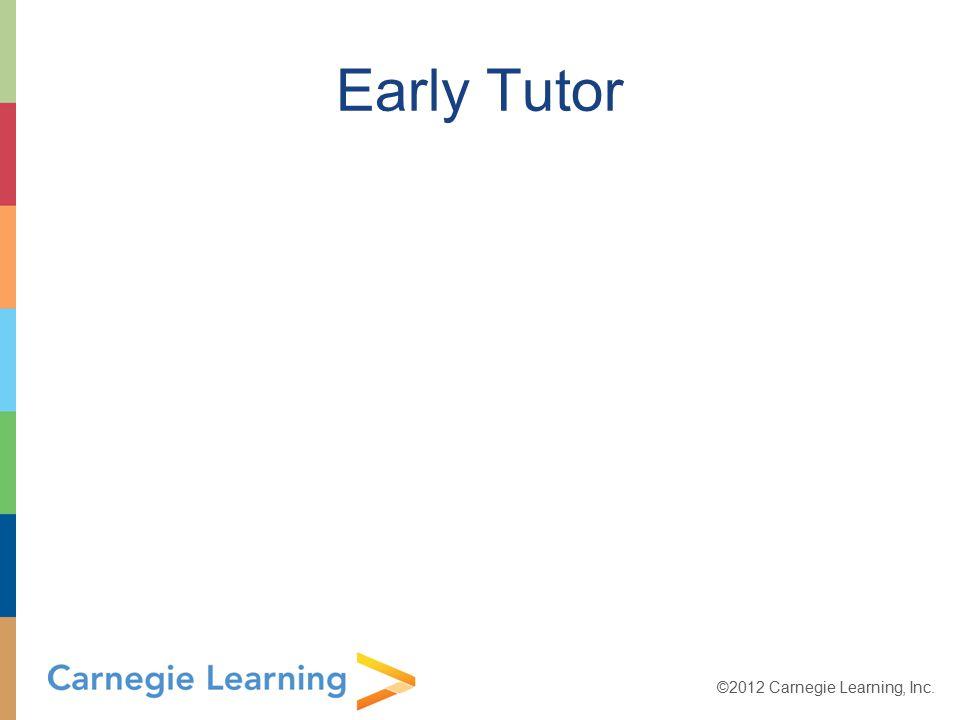 ©2012 Carnegie Learning, Inc. Early Tutor