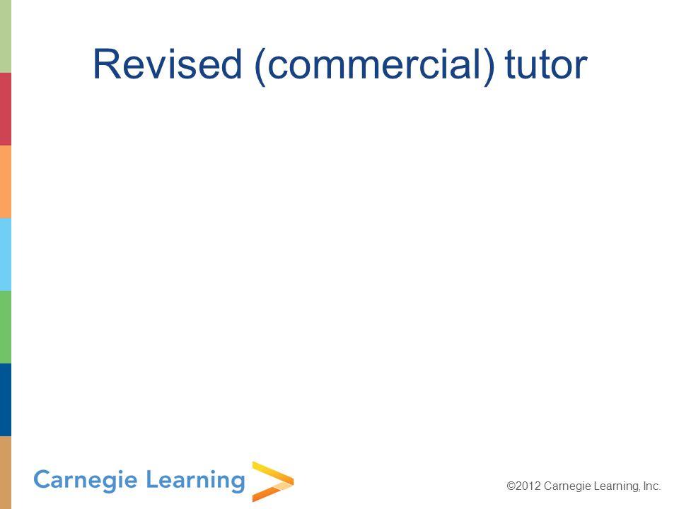 ©2012 Carnegie Learning, Inc. Revised (commercial) tutor