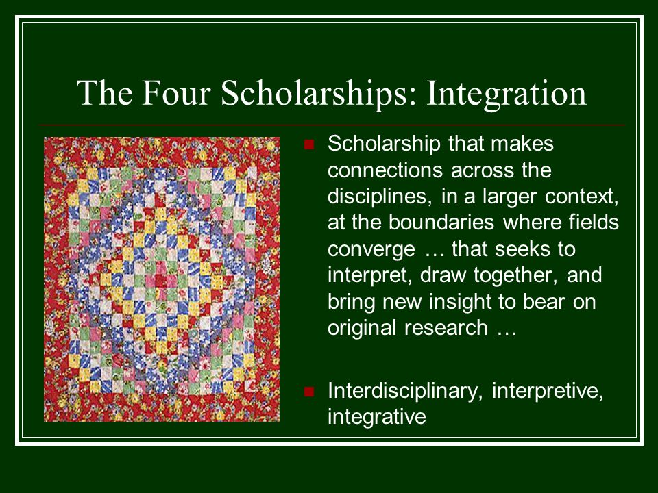 The Four Scholarships: Integration Scholarship that makes connections across the disciplines, in a larger context, at the boundaries where fields converge … that seeks to interpret, draw together, and bring new insight to bear on original research … Interdisciplinary, interpretive, integrative