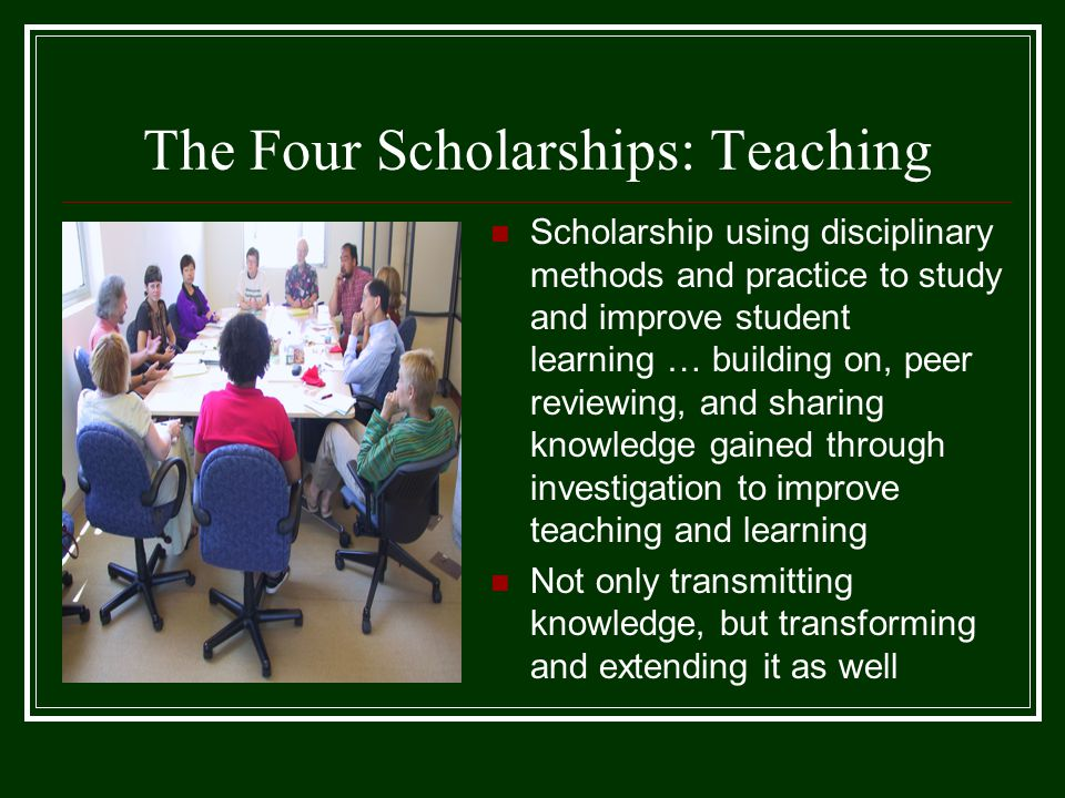 The Four Scholarships: Teaching Scholarship using disciplinary methods and practice to study and improve student learning … building on, peer reviewing, and sharing knowledge gained through investigation to improve teaching and learning Not only transmitting knowledge, but transforming and extending it as well