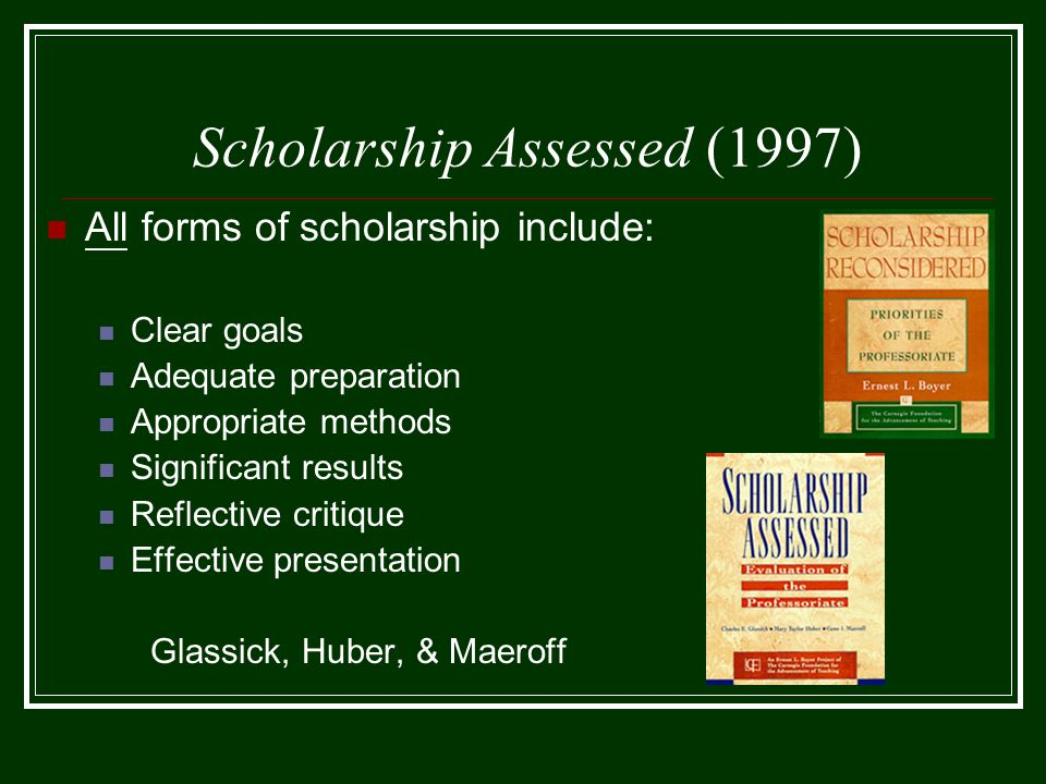 Scholarship Assessed (1997) All forms of scholarship include: Clear goals Adequate preparation Appropriate methods Significant results Reflective critique Effective presentation Glassick, Huber, & Maeroff
