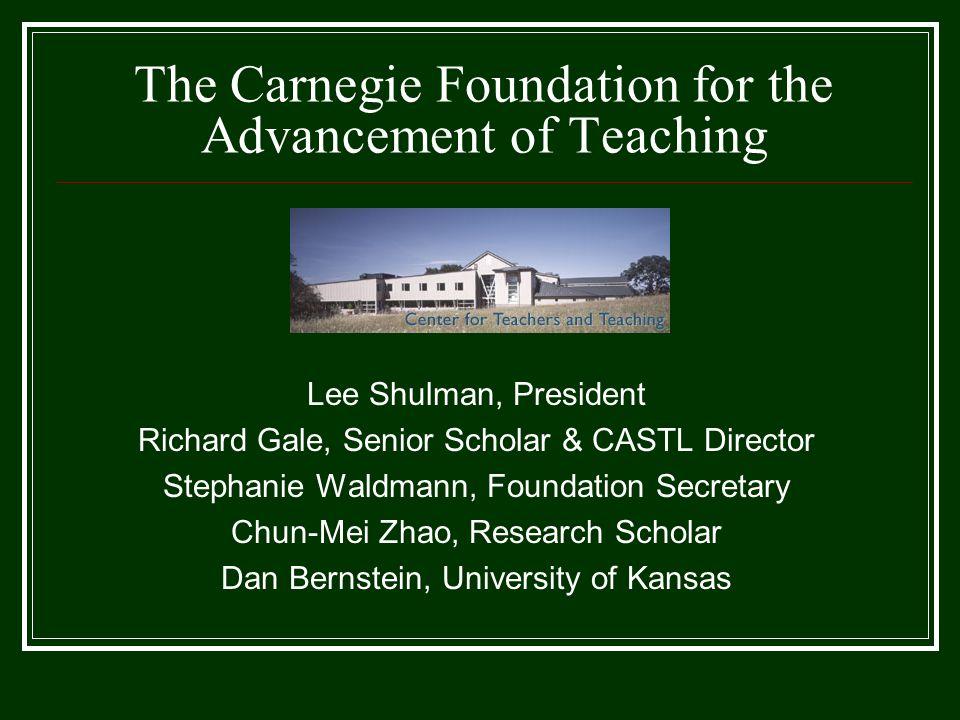 The Carnegie Foundation for the Advancement of Teaching Lee Shulman, President Richard Gale, Senior Scholar & CASTL Director Stephanie Waldmann, Found