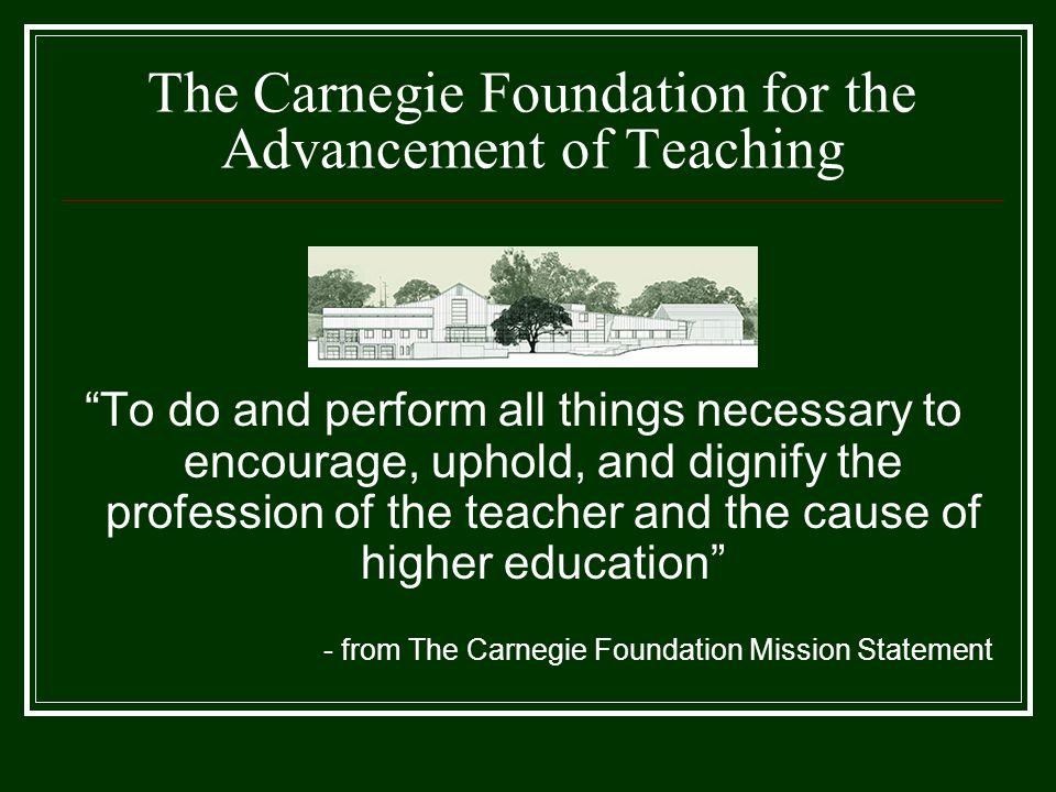 """The Carnegie Foundation for the Advancement of Teaching """"To do and perform all things necessary to encourage, uphold, and dignify the profession of th"""