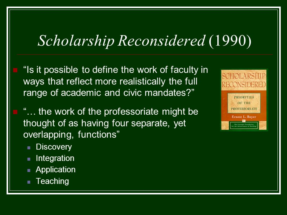 Scholarship Reconsidered (1990) Is it possible to define the work of faculty in ways that reflect more realistically the full range of academic and civic mandates … the work of the professoriate might be thought of as having four separate, yet overlapping, functions Discovery Integration Application Teaching