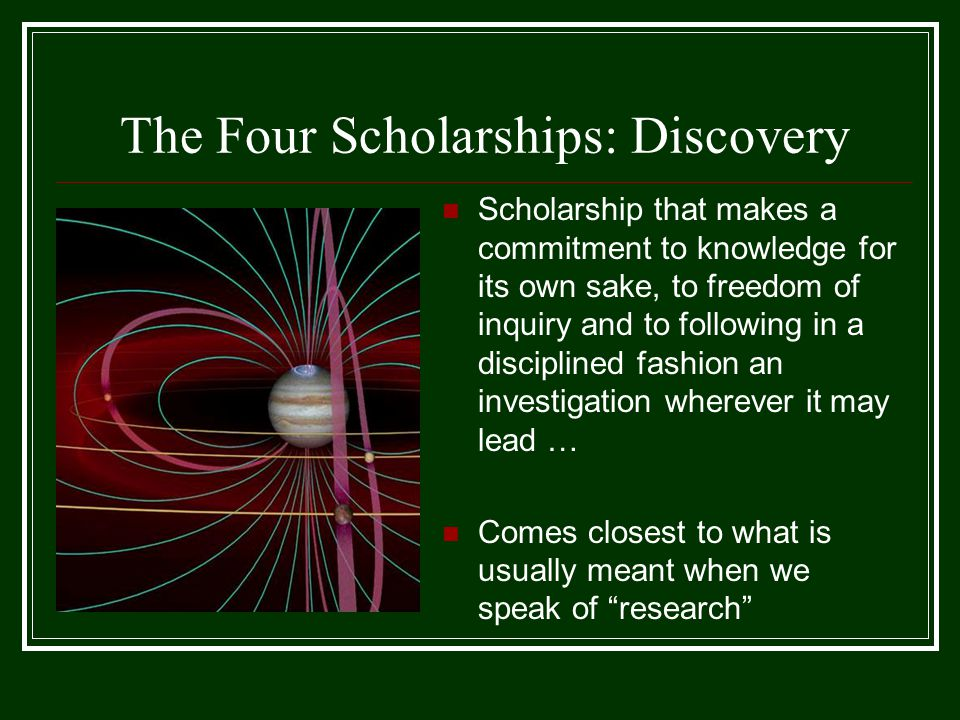 The Four Scholarships: Discovery Scholarship that makes a commitment to knowledge for its own sake, to freedom of inquiry and to following in a discip