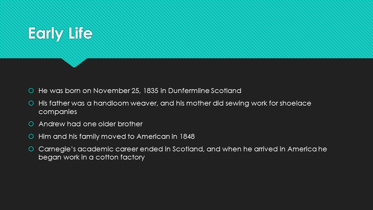 Early Life  He was born on November 25, 1835 in Dunfermline Scotland  His father was a handloom weaver, and his mother did sewing work for shoelace companies  Andrew had one older brother  Him and his family moved to American in 1848  Carnegie's academic career ended in Scotland, and when he arrived in America he began work in a cotton factory  He was born on November 25, 1835 in Dunfermline Scotland  His father was a handloom weaver, and his mother did sewing work for shoelace companies  Andrew had one older brother  Him and his family moved to American in 1848  Carnegie's academic career ended in Scotland, and when he arrived in America he began work in a cotton factory