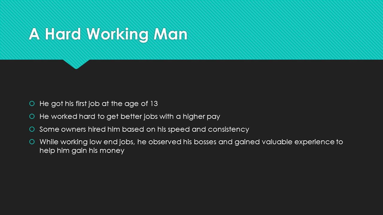A Hard Working Man  He got his first job at the age of 13  He worked hard to get better jobs with a higher pay  Some owners hired him based on his speed and consistency  While working low end jobs, he observed his bosses and gained valuable experience to help him gain his money  He got his first job at the age of 13  He worked hard to get better jobs with a higher pay  Some owners hired him based on his speed and consistency  While working low end jobs, he observed his bosses and gained valuable experience to help him gain his money