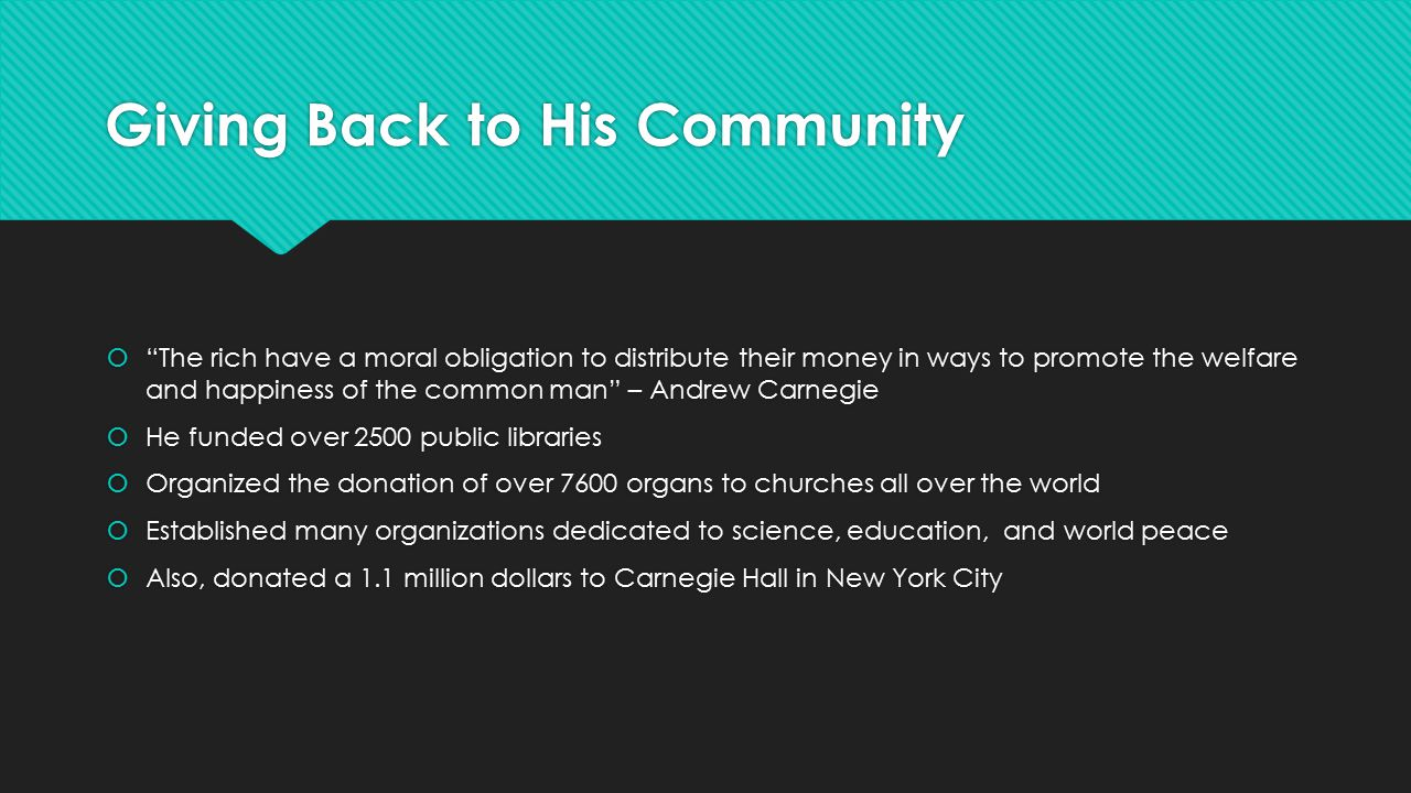 Giving Back to His Community  The rich have a moral obligation to distribute their money in ways to promote the welfare and happiness of the common man – Andrew Carnegie  He funded over 2500 public libraries  Organized the donation of over 7600 organs to churches all over the world  Established many organizations dedicated to science, education, and world peace  Also, donated a 1.1 million dollars to Carnegie Hall in New York City  The rich have a moral obligation to distribute their money in ways to promote the welfare and happiness of the common man – Andrew Carnegie  He funded over 2500 public libraries  Organized the donation of over 7600 organs to churches all over the world  Established many organizations dedicated to science, education, and world peace  Also, donated a 1.1 million dollars to Carnegie Hall in New York City