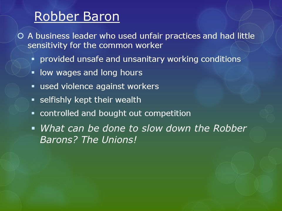 Robber Baron  A business leader who used unfair practices and had little sensitivity for the common worker  provided unsafe and unsanitary working conditions  low wages and long hours  used violence against workers  selfishly kept their wealth  controlled and bought out competition  What can be done to slow down the Robber Barons.