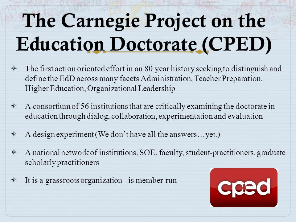 The Carnegie Project on the Education Doctorate (CPED)  The first action oriented effort in an 80 year history seeking to distinguish and define the
