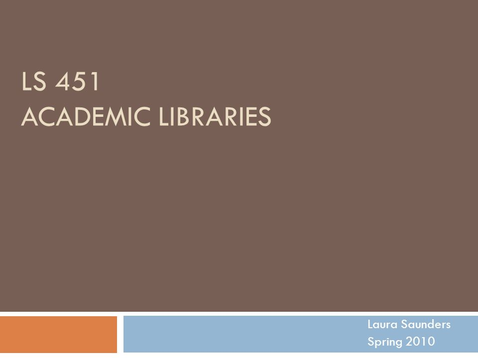 LS 451 ACADEMIC LIBRARIES Laura Saunders Spring 2010