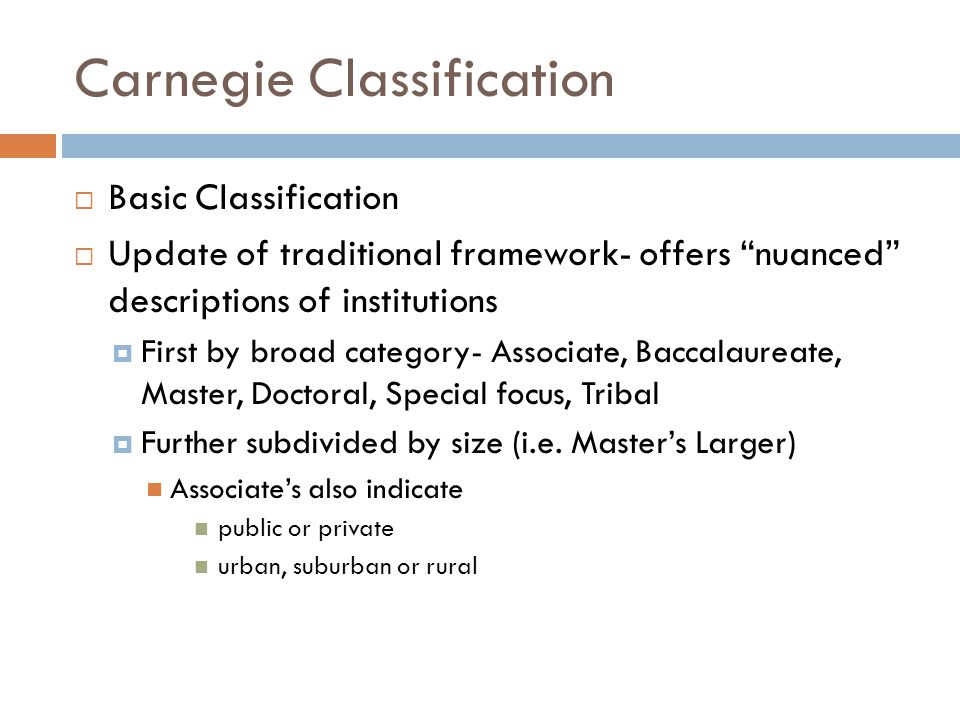 Carnegie Classification  Basic Classification  Update of traditional framework- offers nuanced descriptions of institutions  First by broad category- Associate, Baccalaureate, Master, Doctoral, Special focus, Tribal  Further subdivided by size (i.e.