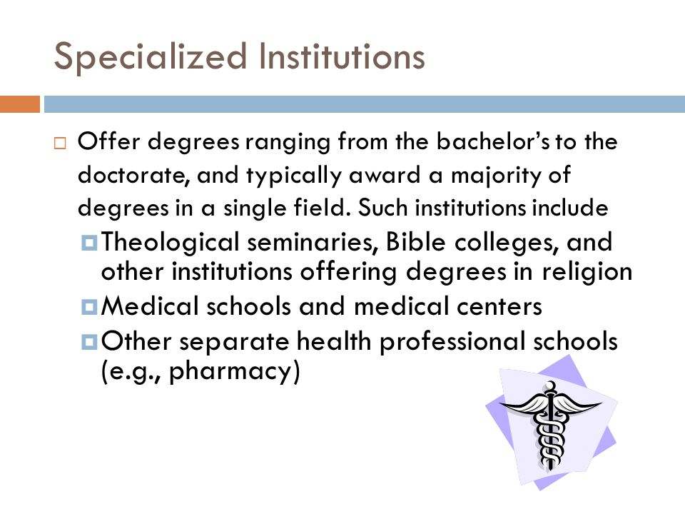 Specialized Institutions  Offer degrees ranging from the bachelor's to the doctorate, and typically award a majority of degrees in a single field.