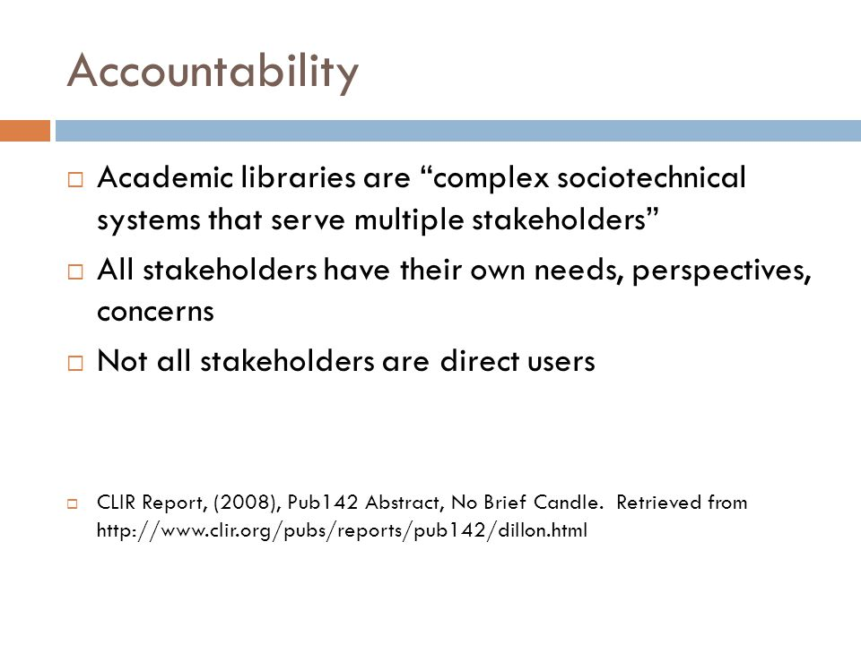 Accountability  Academic libraries are complex sociotechnical systems that serve multiple stakeholders  All stakeholders have their own needs, perspectives, concerns  Not all stakeholders are direct users  CLIR Report, (2008), Pub142 Abstract, No Brief Candle.