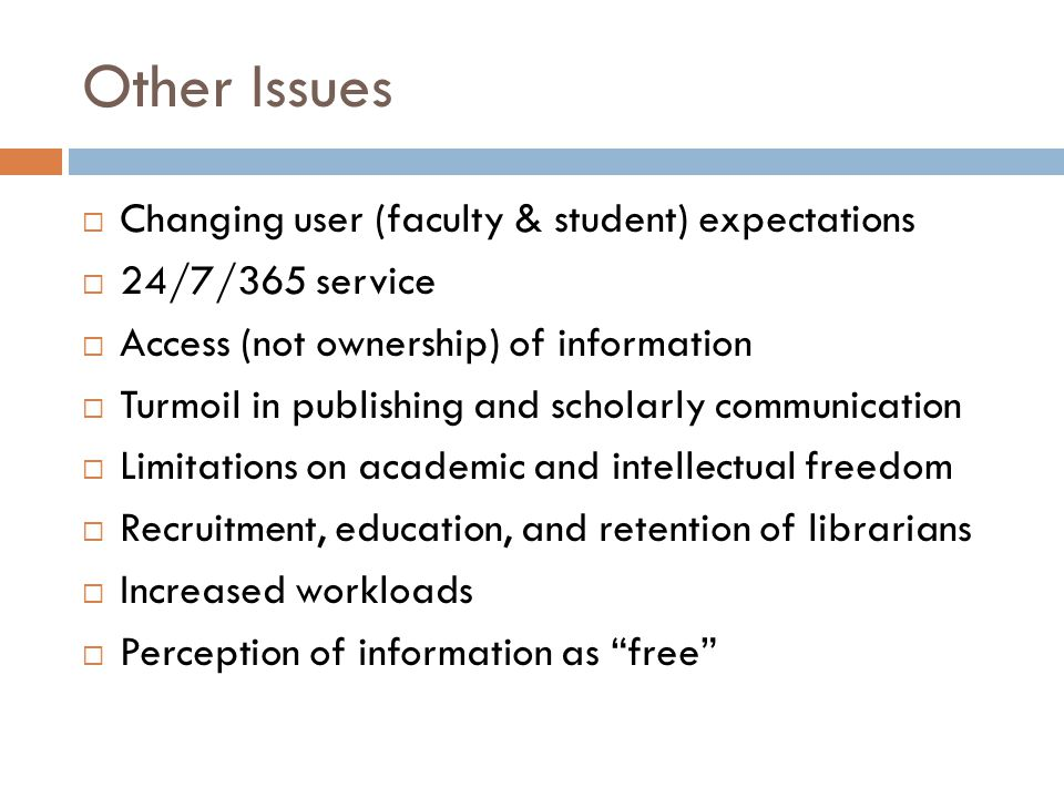 Other Issues  Changing user (faculty & student) expectations  24/7/365 service  Access (not ownership) of information  Turmoil in publishing and scholarly communication  Limitations on academic and intellectual freedom  Recruitment, education, and retention of librarians  Increased workloads  Perception of information as free