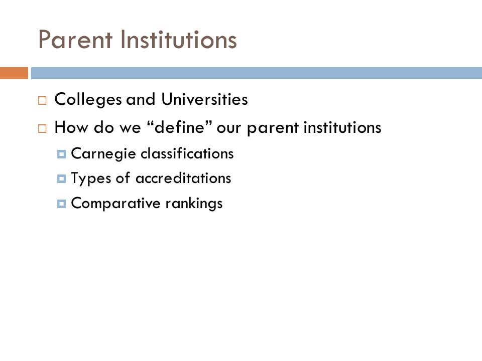 Parent Institutions  Colleges and Universities  How do we define our parent institutions  Carnegie classifications  Types of accreditations  Comparative rankings