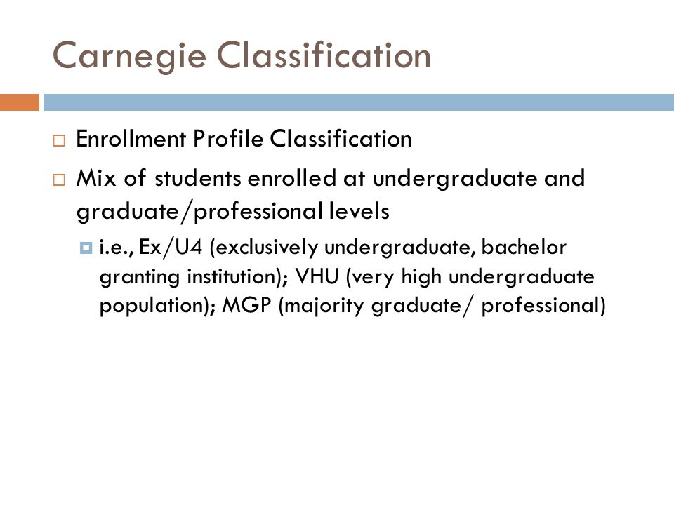 Carnegie Classification  Enrollment Profile Classification  Mix of students enrolled at undergraduate and graduate/professional levels  i.e., Ex/U4 (exclusively undergraduate, bachelor granting institution); VHU (very high undergraduate population); MGP (majority graduate/ professional)