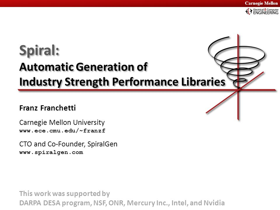 Carnegie Mellon Spiral: Automatic Generation of Industry Strength Performance Libraries Franz Franchetti Carnegie Mellon University www.ece.cmu.edu/~f