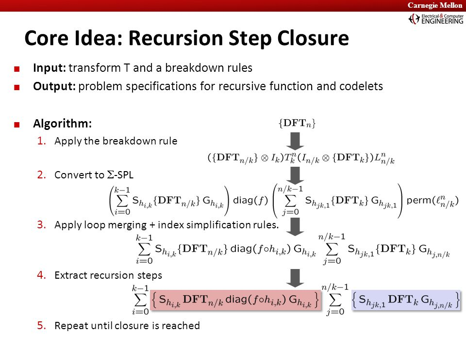 Carnegie Mellon Core Idea: Recursion Step Closure Input: transform T and a breakdown rules Output: problem specifications for recursive function and c