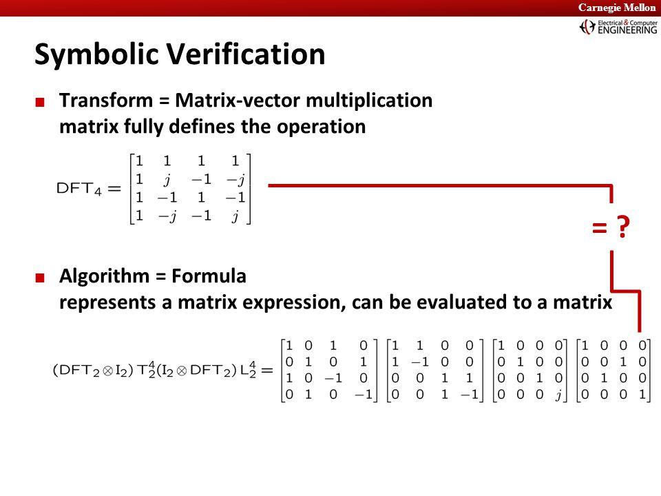 Carnegie Mellon Transform = Matrix-vector multiplication matrix fully defines the operation Algorithm = Formula represents a matrix expression, can be evaluated to a matrix Symbolic Verification = ?