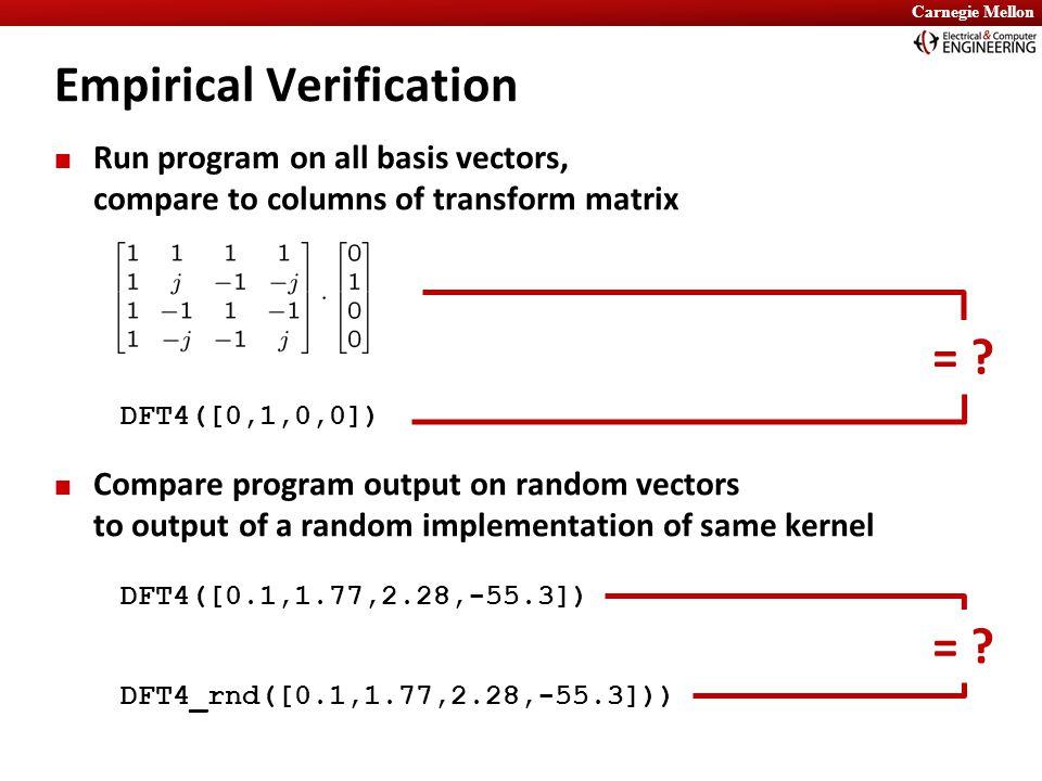 Carnegie Mellon Run program on all basis vectors, compare to columns of transform matrix Compare program output on random vectors to output of a random implementation of same kernel Empirical Verification = .