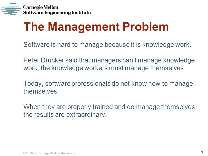 © 2006 by Carnegie Mellon University 3 The Management Problem Software is hard to manage because it is knowledge work.