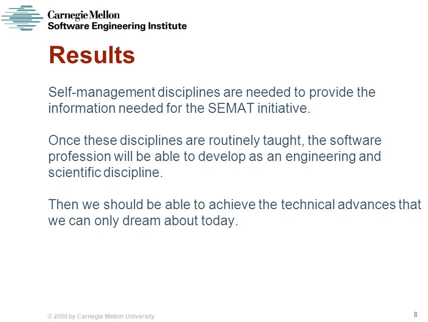 © 2006 by Carnegie Mellon University 8 Results Self-management disciplines are needed to provide the information needed for the SEMAT initiative.
