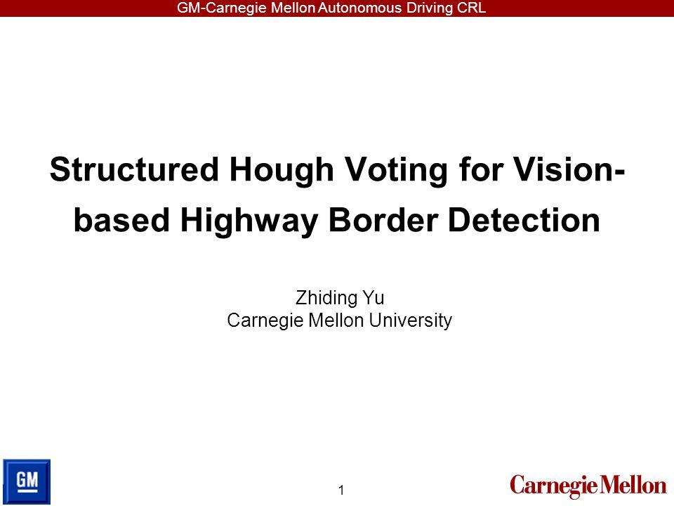 GM-Carnegie Mellon Autonomous Driving CRL Structured Hough Voting for Vision- based Highway Border Detection 1 Zhiding Yu Carnegie Mellon University