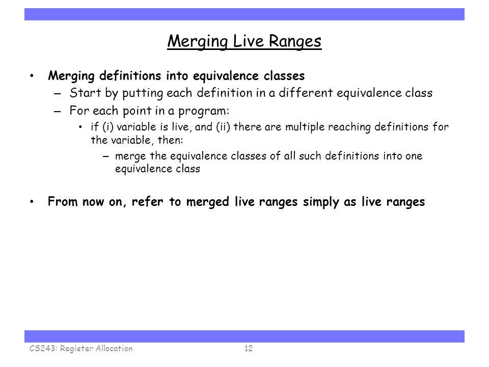Carnegie Mellon Merging Live Ranges Merging definitions into equivalence classes – Start by putting each definition in a different equivalence class – For each point in a program: if (i) variable is live, and (ii) there are multiple reaching definitions for the variable, then: – merge the equivalence classes of all such definitions into one equivalence class From now on, refer to merged live ranges simply as live ranges CS243: Register Allocation12