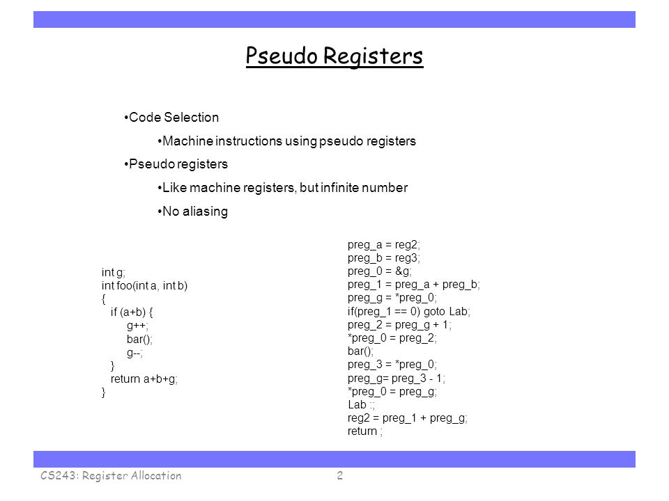 Carnegie Mellon Pseudo Registers CS243: Register Allocation2 int g; int foo(int a, int b) { if (a+b) { g++; bar(); g--; } return a+b+g; } preg_a = reg2; preg_b = reg3; preg_0 = &g; preg_1 = preg_a + preg_b; preg_g = *preg_0; if(preg_1 == 0) goto Lab; preg_2 = preg_g + 1; *preg_0 = preg_2; bar(); preg_3 = *preg_0; preg_g= preg_3 - 1; *preg_0 = preg_g; Lab :; reg2 = preg_1 + preg_g; return ; Code Selection Machine instructions using pseudo registers Pseudo registers Like machine registers, but infinite number No aliasing