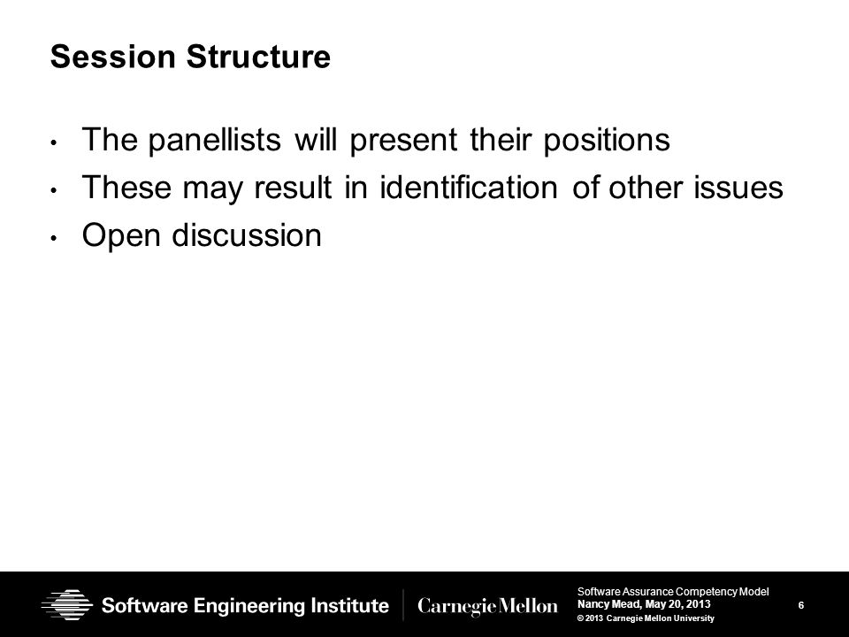 6 Software Assurance Competency Model Nancy Mead, May 20, 2013 © 2013 Carnegie Mellon University Session Structure The panellists will present their positions These may result in identification of other issues Open discussion