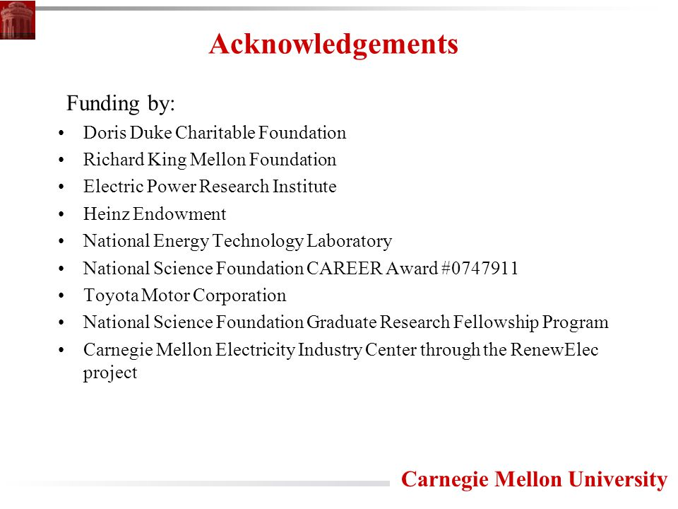 Carnegie Mellon University Acknowledgements Funding by: Doris Duke Charitable Foundation Richard King Mellon Foundation Electric Power Research Institute Heinz Endowment National Energy Technology Laboratory National Science Foundation CAREER Award #0747911 Toyota Motor Corporation National Science Foundation Graduate Research Fellowship Program Carnegie Mellon Electricity Industry Center through the RenewElec project