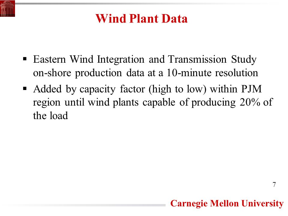 Carnegie Mellon University Wind Plant Data  Eastern Wind Integration and Transmission Study on-shore production data at a 10-minute resolution  Added by capacity factor (high to low) within PJM region until wind plants capable of producing 20% of the load 7